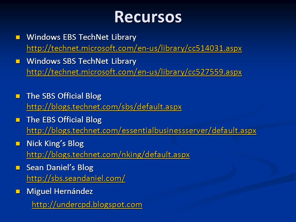 Recursos Windows EBS TechNet Library http://technet.microsoft.com/en-us/library/cc514031.aspx Windows EBS TechNet Library http://technet.microsoft.com/en-us/library/cc514031.aspx http://technet.microsoft.com/en-us/library/cc514031.aspx Windows SBS TechNet Library http://technet.microsoft.com/en-us/library/cc527559.aspx Windows SBS TechNet Library http://technet.microsoft.com/en-us/library/cc527559.aspx http://technet.microsoft.com/en-us/library/cc527559.aspx The SBS Official Blog http://blogs.technet.com/sbs/default.aspx The SBS Official Blog http://blogs.technet.com/sbs/default.aspx http://blogs.technet.com/sbs/default.aspx The EBS Official Blog http://blogs.technet.com/essentialbusinessserver/default.aspx The EBS Official Blog http://blogs.technet.com/essentialbusinessserver/default.aspx http://blogs.technet.com/essentialbusinessserver/default.aspx Nick Kings Blog http://blogs.technet.com/nking/default.aspx Nick Kings Blog http://blogs.technet.com/nking/default.aspx http://blogs.technet.com/nking/default.aspx Sean Daniels Blog http://sbs.seandaniel.com/ Sean Daniels Blog http://sbs.seandaniel.com/ http://sbs.seandaniel.com/ Miguel Hernández Miguel Hernández http://undercpd.blogspot.com http://undercpd.blogspot.comhttp://undercpd.blogspot.com