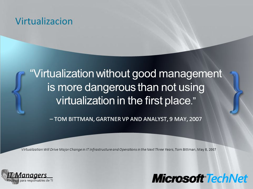 Virtualization without good management is more dangerous than not using virtualization in the first place. – TOM BITTMAN, GARTNER VP AND ANALYST, 9 MA