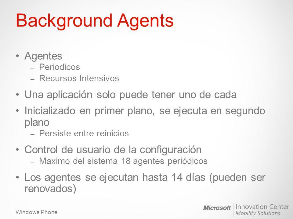 Windows Phone Background Agents Agentes – Periodicos – Recursos Intensivos Una aplicación solo puede tener uno de cada Inicializado en primer plano, se ejecuta en segundo plano – Persiste entre reinicios Control de usuario de la configuración – Maximo del sistema 18 agentes periódicos Los agentes se ejecutan hasta 14 días (pueden ser renovados)