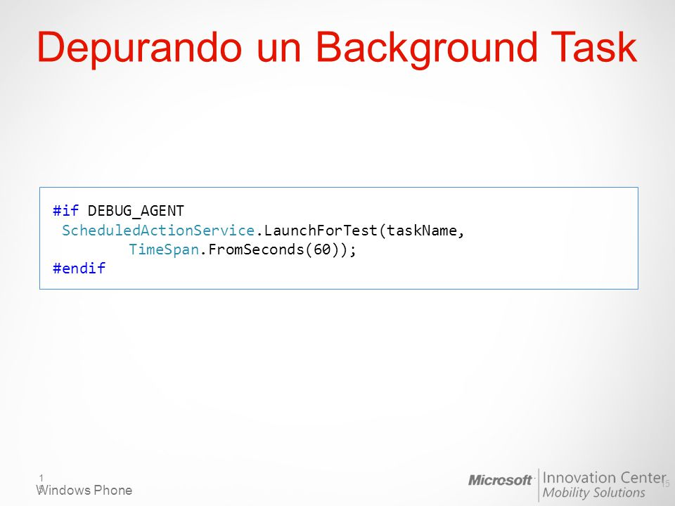 Windows Phone Depurando un Background Task 15 #if DEBUG_AGENT ScheduledActionService.LaunchForTest(taskName, TimeSpan.FromSeconds(60)); #endif 15