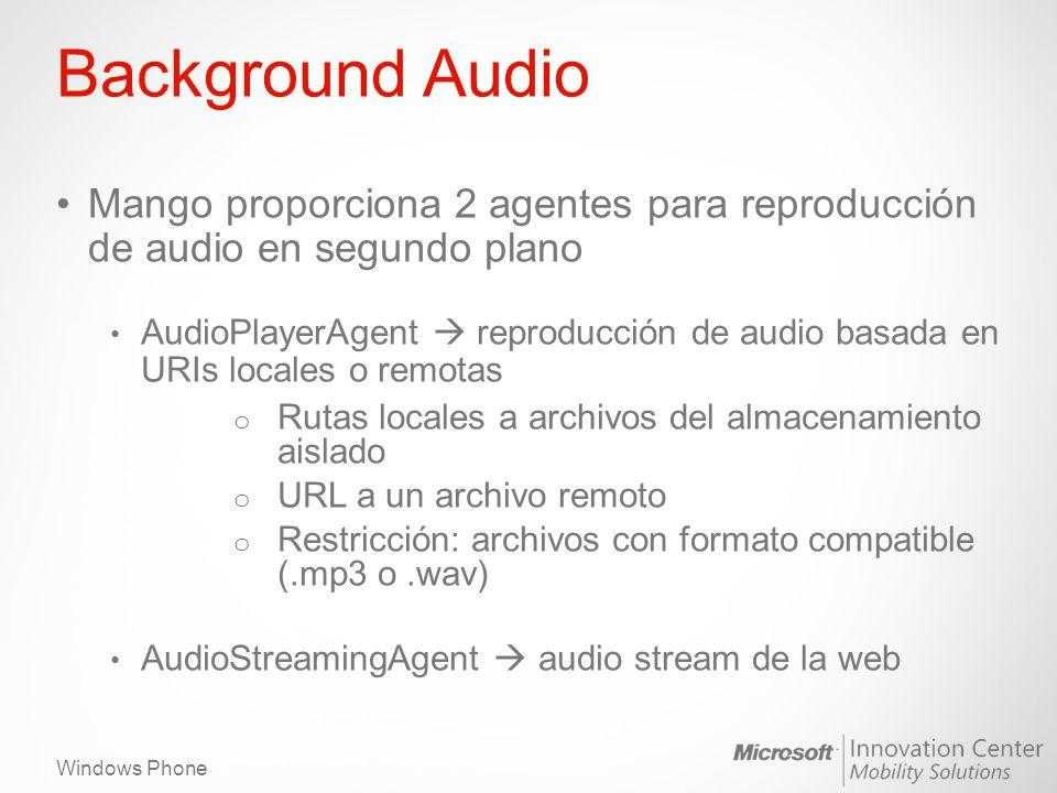 Windows Phone Background Audio Mango proporciona 2 agentes para reproducción de audio en segundo plano AudioPlayerAgent reproducción de audio basada en URIs locales o remotas o Rutas locales a archivos del almacenamiento aislado o URL a un archivo remoto o Restricción: archivos con formato compatible (.mp3 o.wav) AudioStreamingAgent audio stream de la web