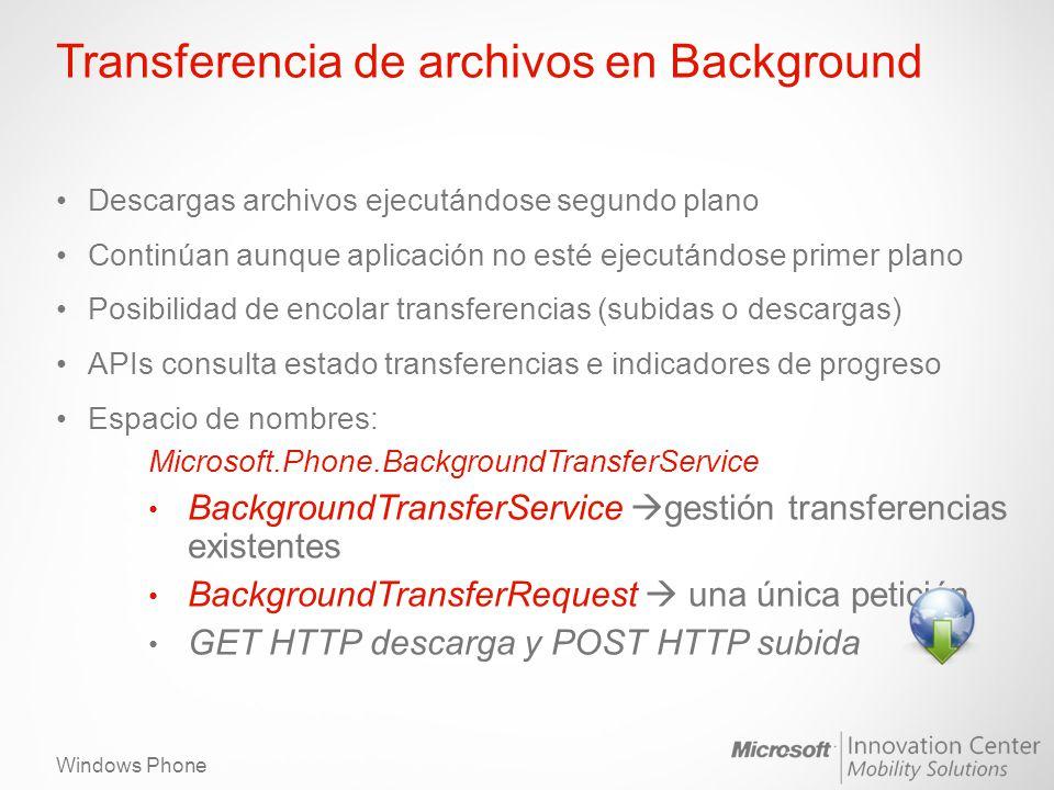 Windows Phone Transferencia de archivos en Background Descargas archivos ejecutándose segundo plano Continúan aunque aplicación no esté ejecutándose primer plano Posibilidad de encolar transferencias (subidas o descargas) APIs consulta estado transferencias e indicadores de progreso Espacio de nombres: Microsoft.Phone.BackgroundTransferService BackgroundTransferService gestión transferencias existentes BackgroundTransferRequest una única petición GET HTTP descarga y POST HTTP subida