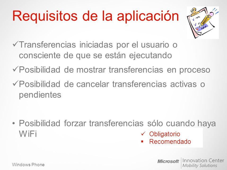 Windows Phone Requisitos de la aplicación Transferencias iniciadas por el usuario o consciente de que se están ejecutando Posibilidad de mostrar transferencias en proceso Posibilidad de cancelar transferencias activas o pendientes Posibilidad forzar transferencias sólo cuando haya WiFi Obligatorio Recomendado