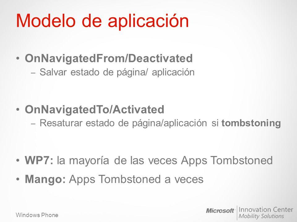Windows Phone Modelo de aplicación OnNavigatedFrom/Deactivated – Salvar estado de página/ aplicación OnNavigatedTo/Activated – Resaturar estado de página/aplicación si tombstoning WP7: la mayoría de las veces Apps Tombstoned Mango: Apps Tombstoned a veces