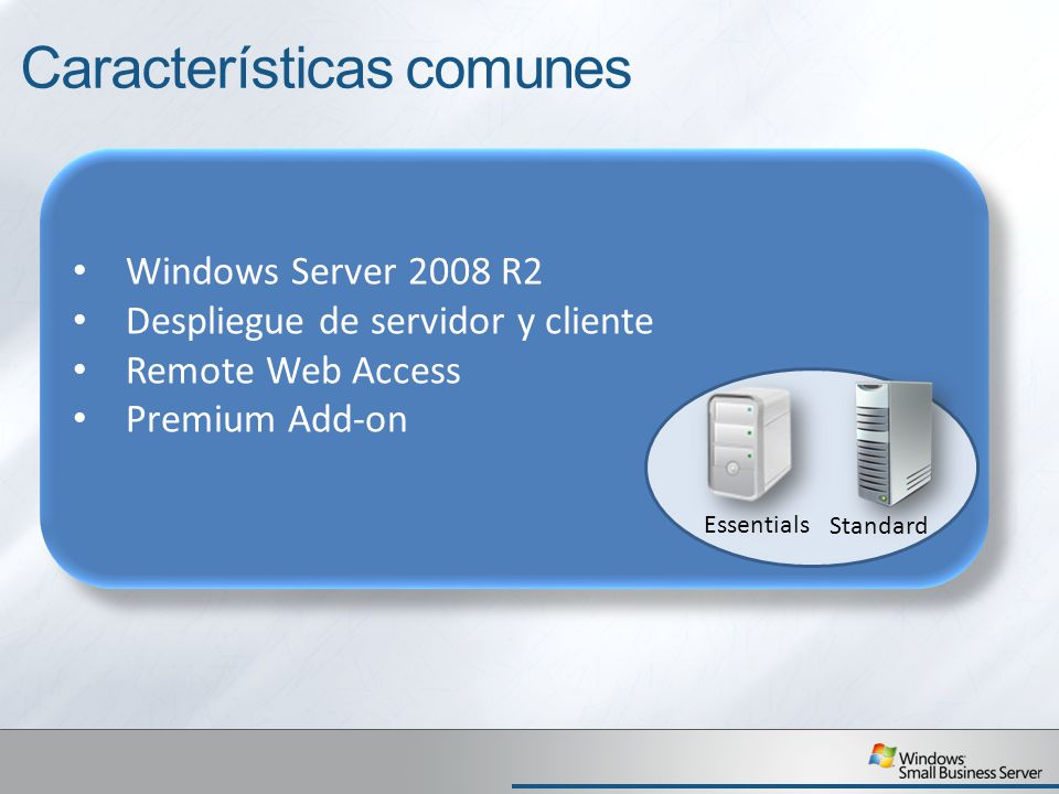 Windows Server 2008 R2 Despliegue de servidor y cliente Remote Web Access Premium Add-on Windows Server 2008 R2 Despliegue de servidor y cliente Remote Web Access Premium Add-on Características comunes Essentials Standard
