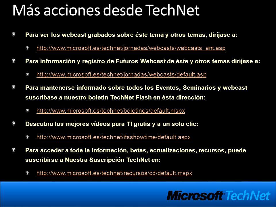 Más acciones desde TechNet Para ver los webcast grabados sobre éste tema y otros temas, diríjase a: http://www.microsoft.es/technet/jornadas/webcasts/webcasts_ant.asp Para información y registro de Futuros Webcast de éste y otros temas diríjase a: http://www.microsoft.es/technet/jornadas/webcasts/default.asp Para mantenerse informado sobre todos los Eventos, Seminarios y webcast suscríbase a nuestro boletín TechNet Flash en ésta dirección: http://www.microsoft.es/technet/boletines/default.mspx Descubra los mejores vídeos para TI gratis y a un solo clic: http://www.microsoft.es/technet/itsshowtime/default.aspx Para acceder a toda la información, betas, actualizaciones, recursos, puede suscribirse a Nuestra Suscripción TechNet en: http://www.microsoft.es/technet/recursos/cd/default.mspx