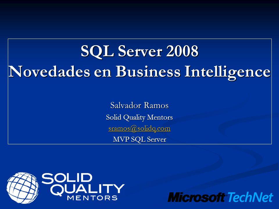 SQL Server 2008 Novedades en Business Intelligence Salvador Ramos Solid Quality Mentors sramos@solidq.com MVP SQL Server