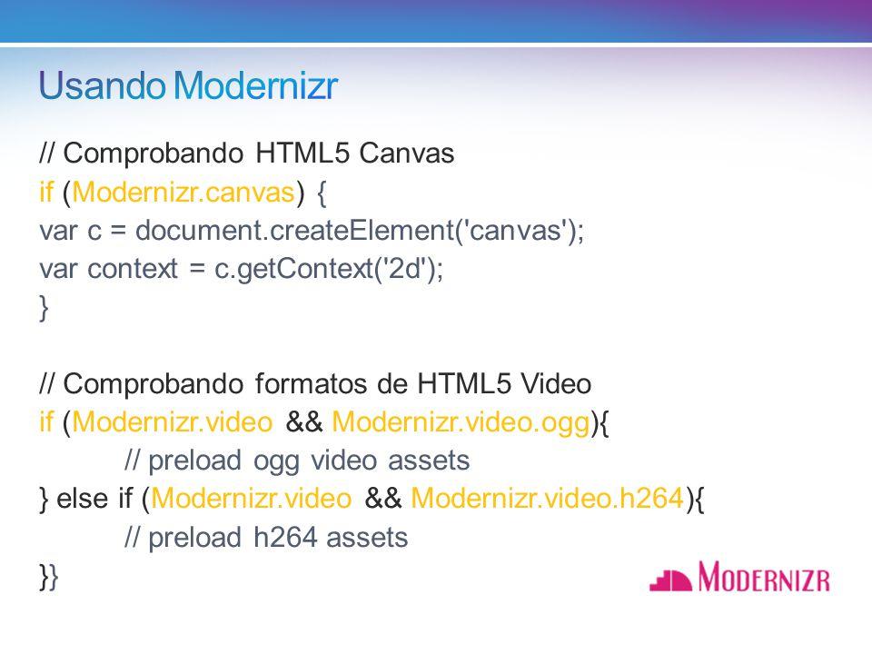 // Comprobando HTML5 Canvas if (Modernizr.canvas) { var c = document.createElement( canvas ); var context = c.getContext( 2d ); } // Comprobando formatos de HTML5 Video if (Modernizr.video && Modernizr.video.ogg){ // preload ogg video assets } else if (Modernizr.video && Modernizr.video.h264){ // preload h264 assets}