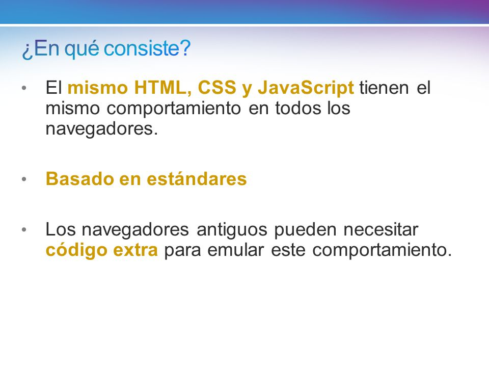 El mismo HTML, CSS y JavaScript tienen el mismo comportamiento en todos los navegadores. Basado en estándares Los navegadores antiguos pueden necesita