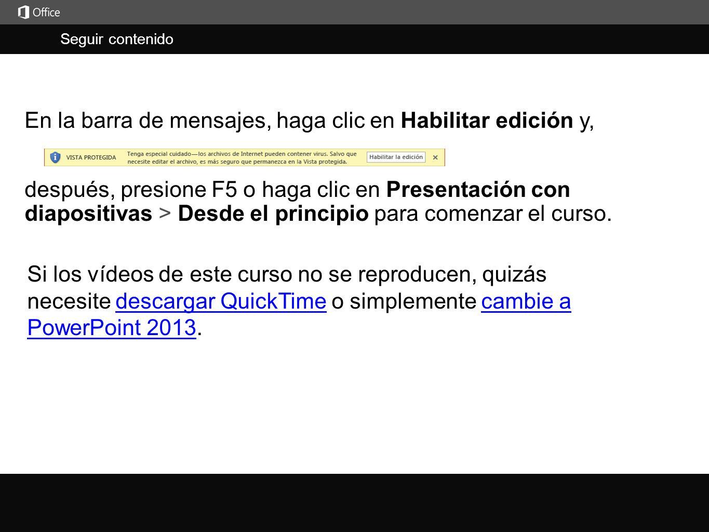 Seguir contenido j En la barra de mensajes, haga clic en Habilitar edición y, Si los vídeos de este curso no se reproducen, quizás necesite descargar QuickTime o simplemente cambie a PowerPoint 2013.descargar QuickTimecambie a PowerPoint 2013