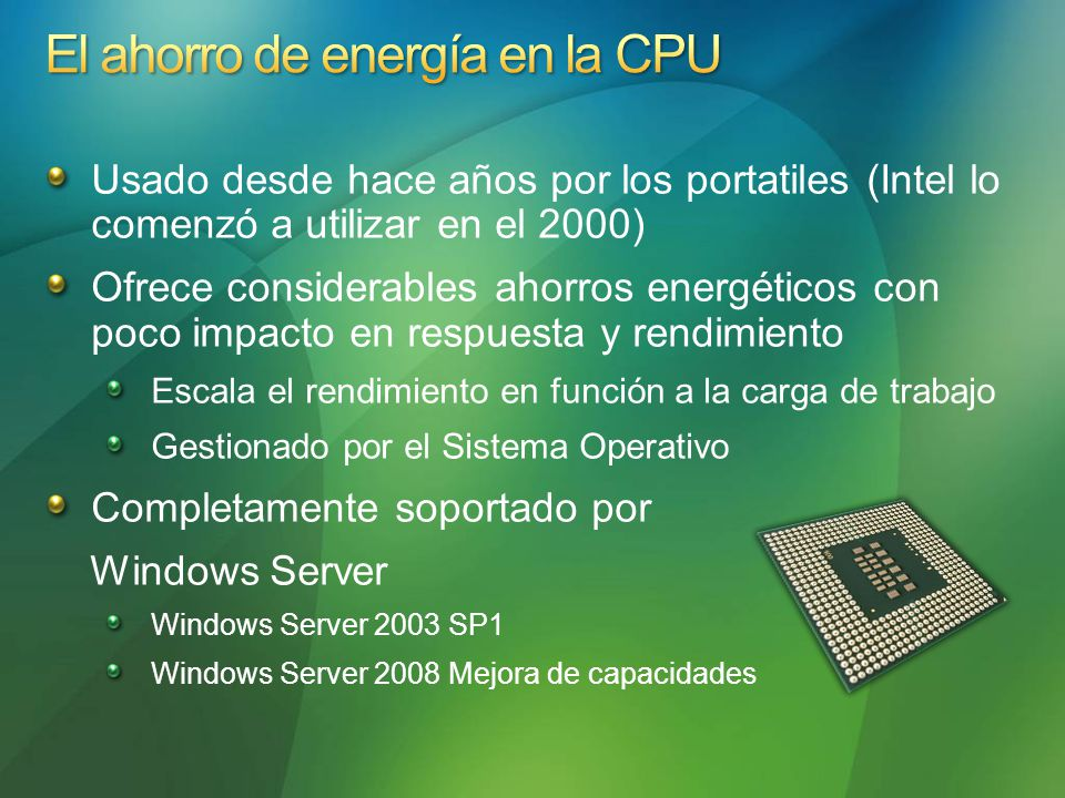 Usado desde hace años por los portatiles (Intel lo comenzó a utilizar en el 2000) Ofrece considerables ahorros energéticos con poco impacto en respuesta y rendimiento Escala el rendimiento en función a la carga de trabajo Gestionado por el Sistema Operativo Completamente soportado por Windows Server Windows Server 2003 SP1 Windows Server 2008 Mejora de capacidades