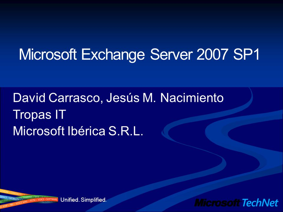 Unified. Simplified. Microsoft Exchange Server 2007 SP1 David Carrasco, Jesús M.