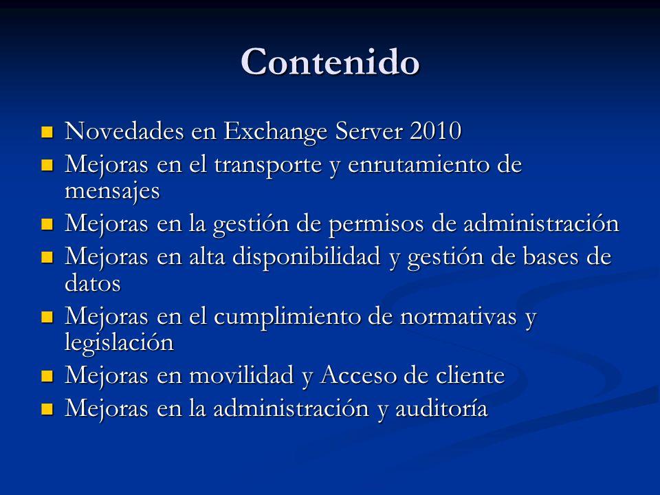 Nuevo modelo de permisos basado en roles (RBAC) en los servidores Mailbox, Hub Transport, UM y Client Access Nuevo modelo de permisos basado en roles (RBAC) en los servidores Mailbox, Hub Transport, UM y Client Access Permite controla a que recursos pueden acceder los administradores y usuarios Permite controla a que recursos pueden acceder los administradores y usuarios Los roles en el modelo RBAC viene definidos por: Los roles en el modelo RBAC viene definidos por: Management Role: Contenedor de entradas Management Role: Contenedor de entradas Management Role Entries: cmdlets y parámetros que se agregan a un Management Role Management Role Entries: cmdlets y parámetros que se agregan a un Management Role Management Role Assignment: Asignación a usuarios o grupos de seguridad universal Management Role Assignment: Asignación a usuarios o grupos de seguridad universal Management role Scope: Ámbito de influencia o impacto que tiene la persona asignada (Servidores, OUs, destinatarios, etc.) Management role Scope: Ámbito de influencia o impacto que tiene la persona asignada (Servidores, OUs, destinatarios, etc.)