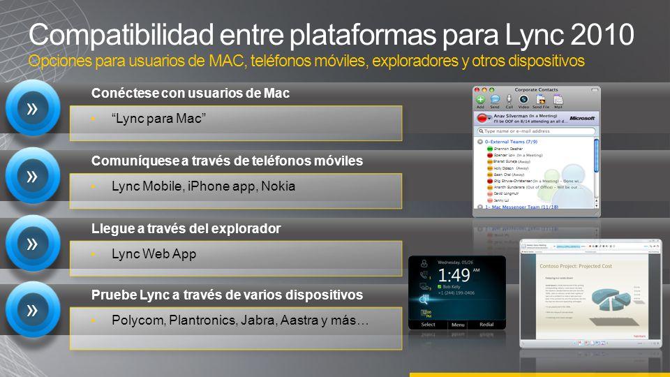 Compatibilidad entre plataformas para Lync 2010 Opciones para usuarios de MAC, teléfonos móviles, exploradores y otros dispositivos Lync para Mac » » Conéctese con usuarios de Mac Lync Mobile, iPhone app, Nokia » » Comuníquese a través de teléfonos móviles Lync Web App » » Llegue a través del explorador Polycom, Plantronics, Jabra, Aastra y más… » » Pruebe Lync a través de varios dispositivos