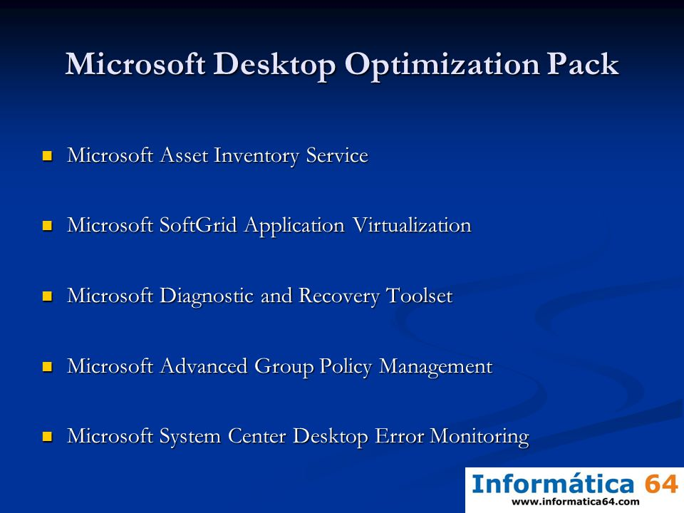 Microsoft Desktop Optimization Pack Microsoft Asset Inventory Service Microsoft Asset Inventory Service Microsoft SoftGrid Application Virtualization Microsoft SoftGrid Application Virtualization Microsoft Diagnostic and Recovery Toolset Microsoft Diagnostic and Recovery Toolset Microsoft Advanced Group Policy Management Microsoft Advanced Group Policy Management Microsoft System Center Desktop Error Monitoring Microsoft System Center Desktop Error Monitoring