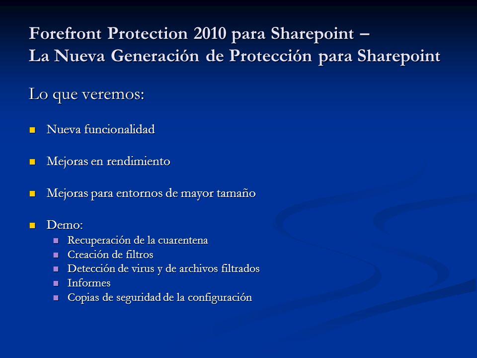 Forefront Protection 2010 para Sharepoint – La Nueva Generación de Protección para Sharepoint Lo que veremos: Nueva funcionalidad Nueva funcionalidad Mejoras en rendimiento Mejoras en rendimiento Mejoras para entornos de mayor tamaño Mejoras para entornos de mayor tamaño Demo: Demo: Recuperación de la cuarentena Recuperación de la cuarentena Creación de filtros Creación de filtros Detección de virus y de archivos filtrados Detección de virus y de archivos filtrados Informes Informes Copias de seguridad de la configuración Copias de seguridad de la configuración