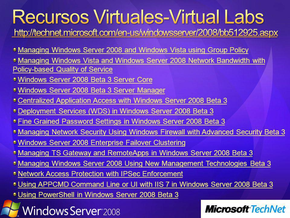 Managing Windows Server 2008 and Windows Vista using Group Policy Managing Windows Vista and Windows Server 2008 Network Bandwidth with Policy-based Quality of Service Windows Server 2008 Beta 3 Server Core Windows Server 2008 Beta 3 Server Manager Centralized Application Access with Windows Server 2008 Beta 3 Deployment Services (WDS) in Windows Server 2008 Beta 3 Fine Grained Password Settings in Windows Server 2008 Beta 3 Managing Network Security Using Windows Firewall with Advanced Security Beta 3 Windows Server 2008 Enterprise Failover Clustering Managing TS Gateway and RemoteApps in Windows Server 2008 Beta 3 Managing Windows Server 2008 Using New Management Technologies Beta 3 Network Access Protection with IPSec Enforcement Using APPCMD Command Line or UI with IIS 7 in Windows Server 2008 Beta 3 Using PowerShell in Windows Server 2008 Beta 3