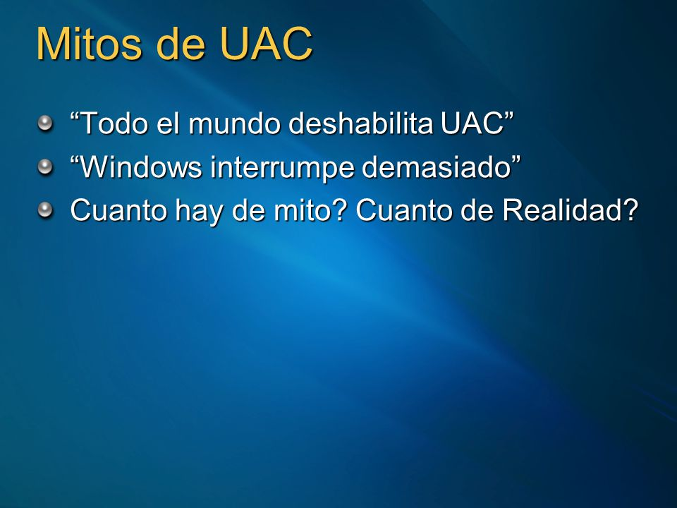 Mitos de UAC Todo el mundo deshabilita UAC Windows interrumpe demasiado Cuanto hay de mito? Cuanto de Realidad?