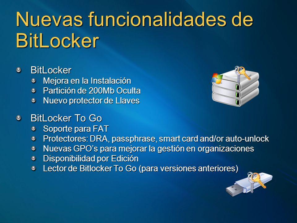 Nuevas funcionalidades de BitLocker BitLocker Mejora en la Instalación Partición de 200Mb Oculta Nuevo protector de Llaves BitLocker To Go Soporte para FAT Protectores: DRA, passphrase, smart card and/or auto-unlock Nuevas GPOs para mejorar la gestión en organizaciones Disponibilidad por Edición Lector de Bitlocker To Go (para versiones anteriores)
