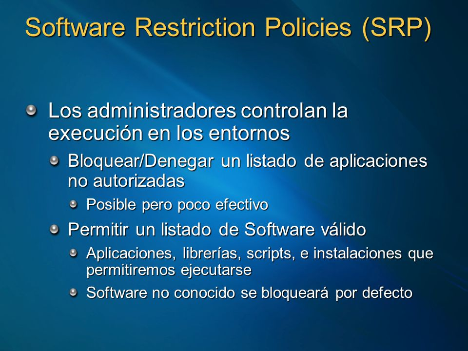 Software Restriction Policies (SRP) Los administradores controlan la execución en los entornos Bloquear/Denegar un listado de aplicaciones no autorizadas Posible pero poco efectivo Permitir un listado de Software válido Aplicaciones, librerías, scripts, e instalaciones que permitiremos ejecutarse Software no conocido se bloqueará por defecto