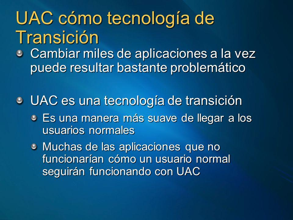 UAC cómo tecnología de Transición Cambiar miles de aplicaciones a la vez puede resultar bastante problemático UAC es una tecnología de transición Es una manera más suave de llegar a los usuarios normales Muchas de las aplicaciones que no funcionarían cómo un usuario normal seguirán funcionando con UAC