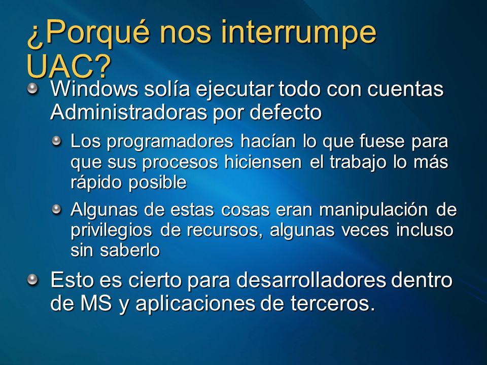 ¿Porqué nos interrumpe UAC? Windows solía ejecutar todo con cuentas Administradoras por defecto Los programadores hacían lo que fuese para que sus pro