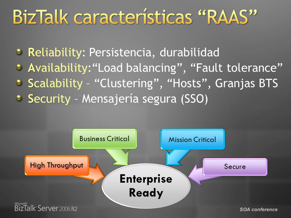 SOA conference R Reliability: Persistencia, durabilidad A Availability:Load balancing, Fault tolerance S Scalability – Clustering, Hosts, Granjas BTS