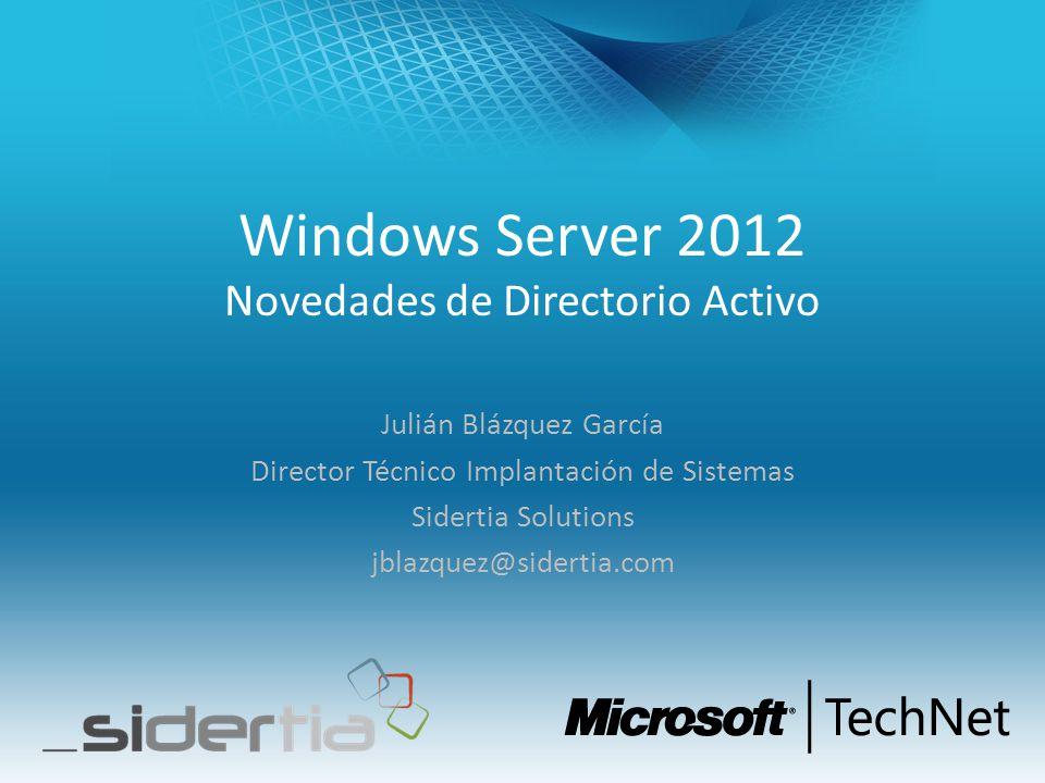 Windows Server 2012 Novedades de Directorio Activo Julián Blázquez García Director Técnico Implantación de Sistemas Sidertia Solutions jblazquez@sider