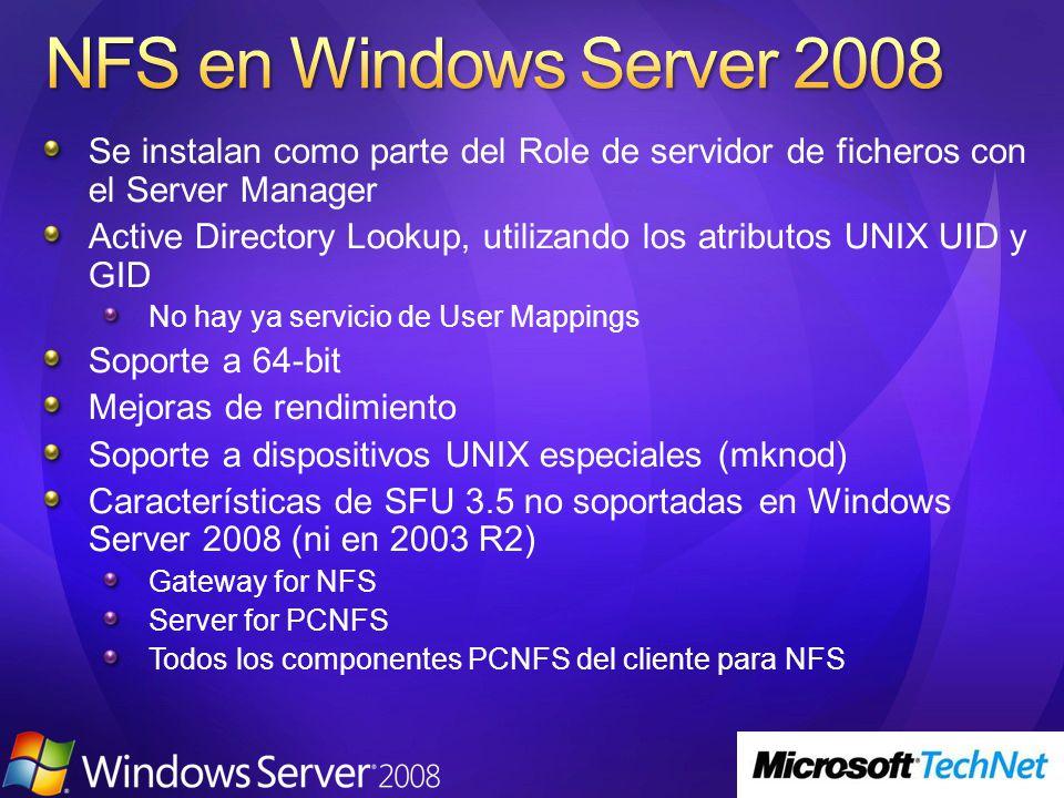 Se instalan como parte del Role de servidor de ficheros con el Server Manager Active Directory Lookup, utilizando los atributos UNIX UID y GID No hay ya servicio de User Mappings Soporte a 64-bit Mejoras de rendimiento Soporte a dispositivos UNIX especiales (mknod) Características de SFU 3.5 no soportadas en Windows Server 2008 (ni en 2003 R2) Gateway for NFS Server for PCNFS Todos los componentes PCNFS del cliente para NFS