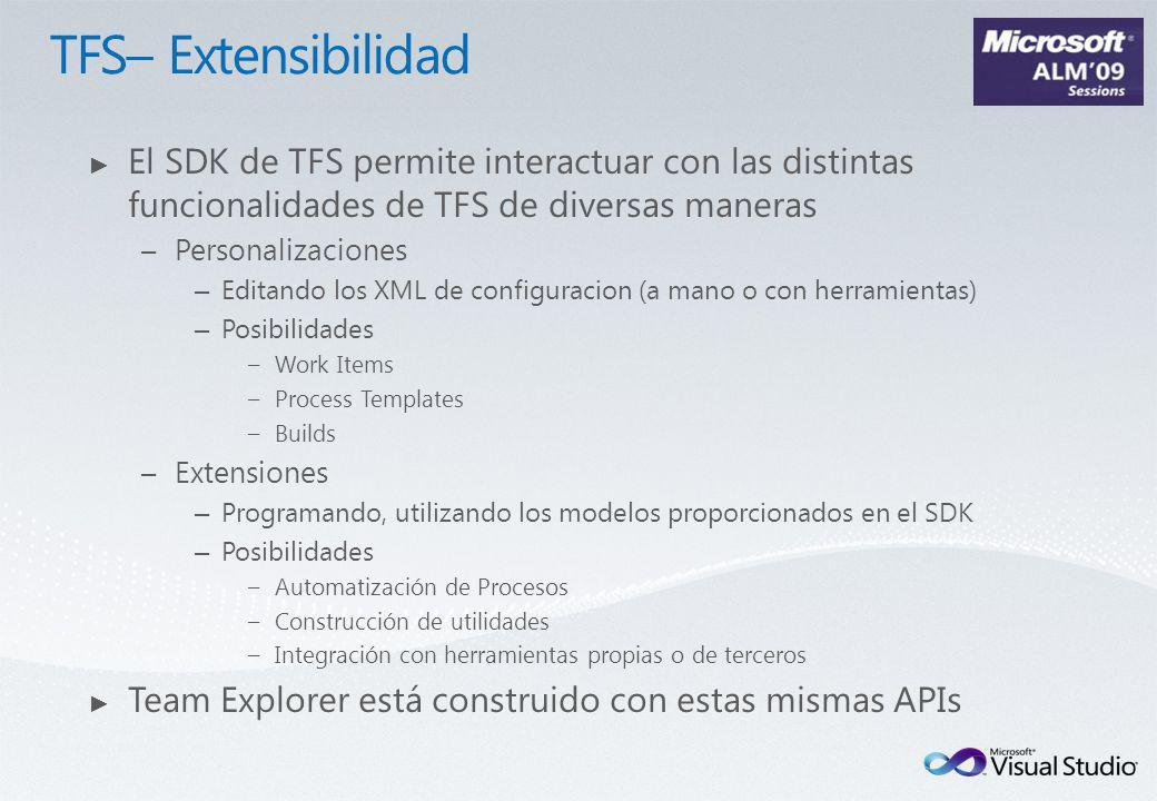 El SDK de TFS permite interactuar con las distintas funcionalidades de TFS de diversas maneras –Personalizaciones – Editando los XML de configuracion (a mano o con herramientas) – Posibilidades –Work Items –Process Templates –Builds –Extensiones – Programando, utilizando los modelos proporcionados en el SDK – Posibilidades –Automatización de Procesos –Construcción de utilidades –Integración con herramientas propias o de terceros Team Explorer está construido con estas mismas APIs