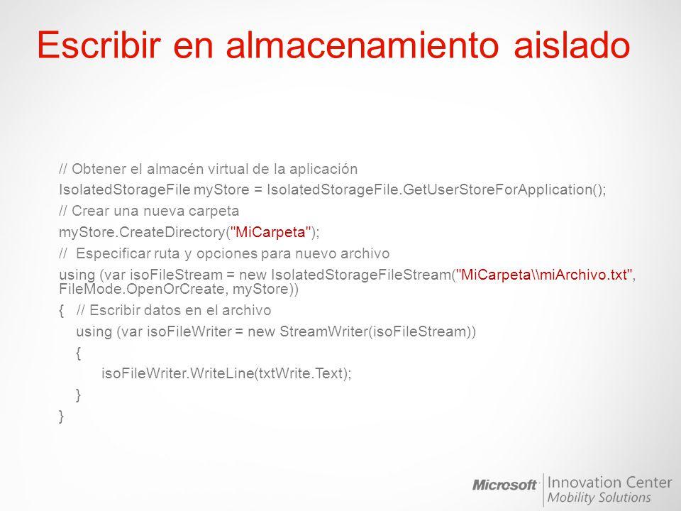 Leer del almacenamiento aislado // Obtener el almacén virtual de la aplicación IsolatedStorageFile myStore = IsolatedStorageFile.GetUserStoreForApplication(); try { // Especificar el archivo del que leer y opciones de apertura del mismo using (var isoFileStream = new IsolatedStorageFileStream( MiCarpeta\\miArchivo.txt , FileMode.Open, myStore)) { // Lectura de datos del archivo using (var isoFileReader = new StreamReader(isoFileStream)) { txtRead.Text = isoFileReader.ReadLine(); } } catch (Exception exc) { // Mostrar mensaje en caso de error MessageBox.Show( O Ocurrió un error al leer el fichero: + exc.Message); }