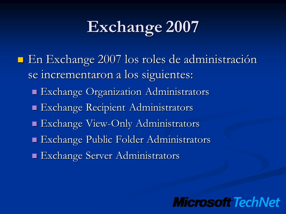 Exchange 2007 En Exchange 2007 los roles de administración se incrementaron a los siguientes: En Exchange 2007 los roles de administración se incrementaron a los siguientes: Exchange Organization Administrators Exchange Organization Administrators Exchange Recipient Administrators Exchange Recipient Administrators Exchange View-Only Administrators Exchange View-Only Administrators Exchange Public Folder Administrators Exchange Public Folder Administrators Exchange Server Administrators Exchange Server Administrators