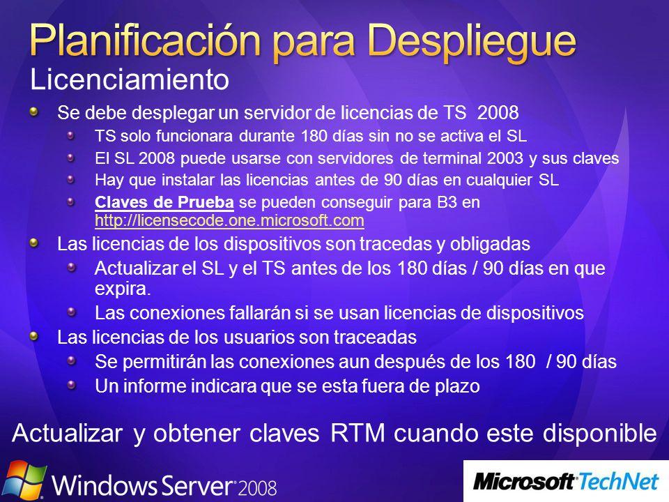 Se debe desplegar un servidor de licencias de TS 2008 TS solo funcionara durante 180 días sin no se activa el SL El SL 2008 puede usarse con servidores de terminal 2003 y sus claves Hay que instalar las licencias antes de 90 días en cualquier SL Claves de Prueba se pueden conseguir para B3 en http://licensecode.one.microsoft.com http://licensecode.one.microsoft.com Las licencias de los dispositivos son tracedas y obligadas Actualizar el SL y el TS antes de los 180 días / 90 días en que expira.