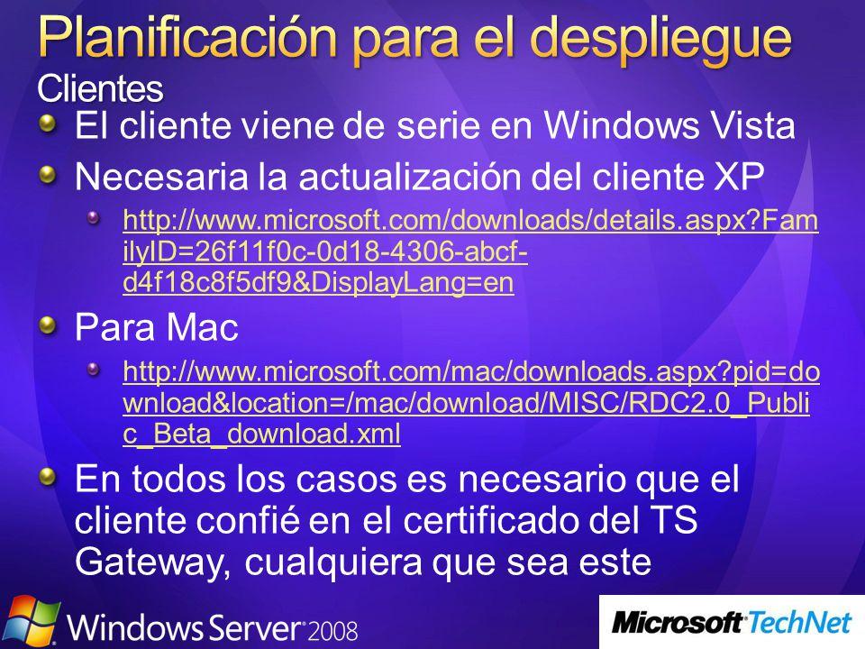 El cliente viene de serie en Windows Vista Necesaria la actualización del cliente XP http://www.microsoft.com/downloads/details.aspx Fam ilyID=26f11f0c-0d18-4306-abcf- d4f18c8f5df9&DisplayLang=en Para Mac http://www.microsoft.com/mac/downloads.aspx pid=do wnload&location=/mac/download/MISC/RDC2.0_Publi c_Beta_download.xml En todos los casos es necesario que el cliente confié en el certificado del TS Gateway, cualquiera que sea este