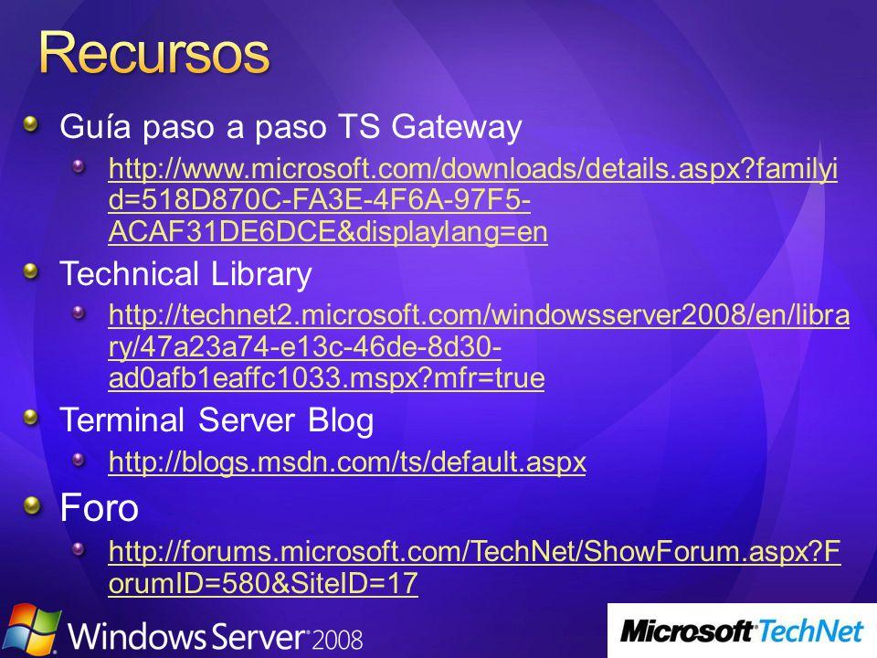 Guía paso a paso TS Gateway http://www.microsoft.com/downloads/details.aspx familyi d=518D870C-FA3E-4F6A-97F5- ACAF31DE6DCE&displaylang=en Technical Library http://technet2.microsoft.com/windowsserver2008/en/libra ry/47a23a74-e13c-46de-8d30- ad0afb1eaffc1033.mspx mfr=true Terminal Server Blog http://blogs.msdn.com/ts/default.aspx Foro http://forums.microsoft.com/TechNet/ShowForum.aspx F orumID=580&SiteID=17