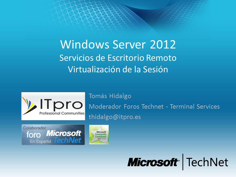 Windows Server 2012 Servicios de Escritorio Remoto Virtualización de la Sesión Tomás Hidalgo Moderador Foros Technet - Terminal Services thidalgo@itpr