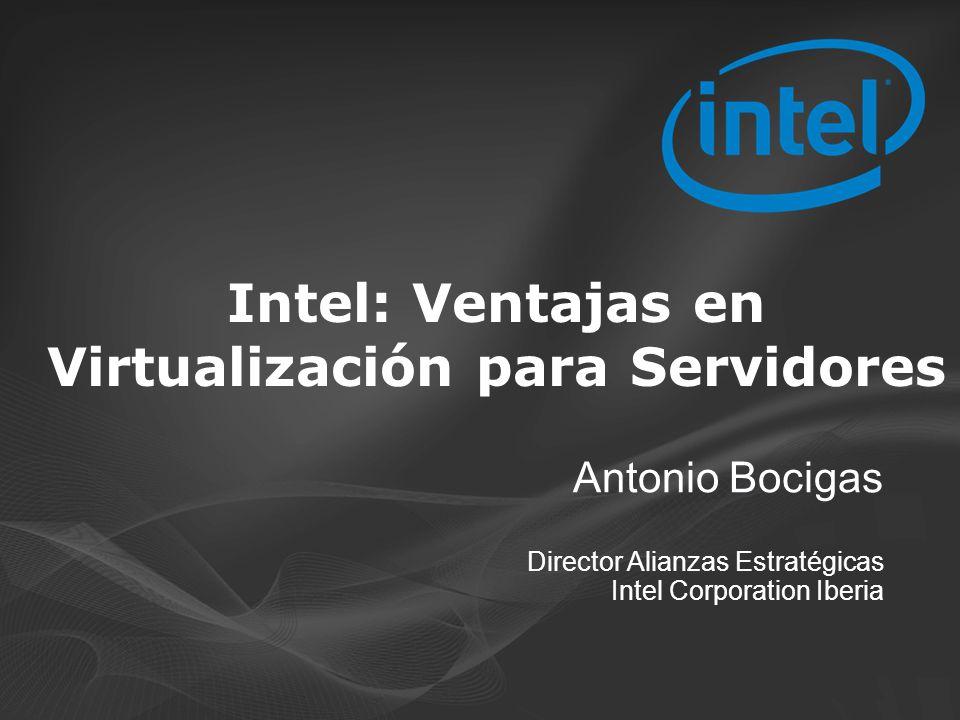 Antonio Bocigas Director Alianzas Estratégicas Intel Corporation Iberia Intel: Ventajas en Virtualización para Servidores