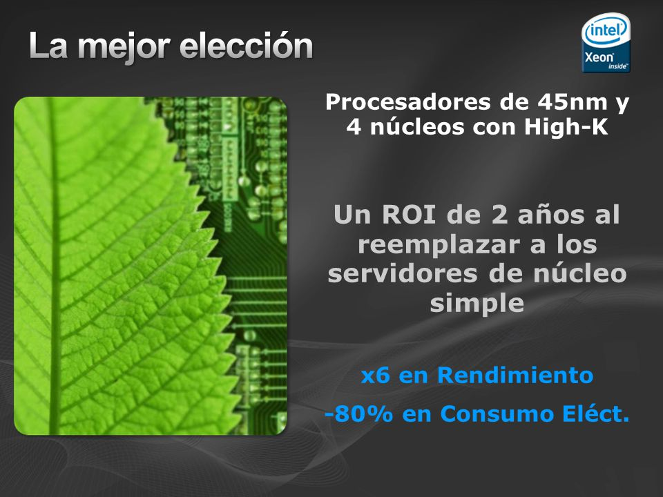 Servidores basados en procesadores Intel Xeon Máximo rendimiento proporcionado por procesadores de 4 núcleos para soportar más maquinas virtuales La tecnología Intel VT proporcina rendimiento casi nativo para las maquinas virtuales Cachés mas grandes e interconexiones de alta velocidad dedicadas Plataformas más robustas y con redundancia frente a fallos Arquitecturas mas eficientes en potencia con todas las ventajas de los transistores de 45nm Los procesadotes Intel Xeon proporcionan un rendimiento multitarea líder para la virtualización con Hyper-V