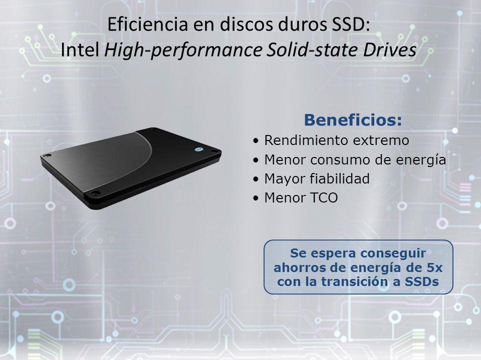 Eficiencia en discos duros SSD: Intel High-performance Solid-state Drives Se espera conseguir ahorros de energía de 5x con la transición a SSDs Beneficios: Rendimiento extremo Menor consumo de energía Mayor fiabilidad Menor TCO