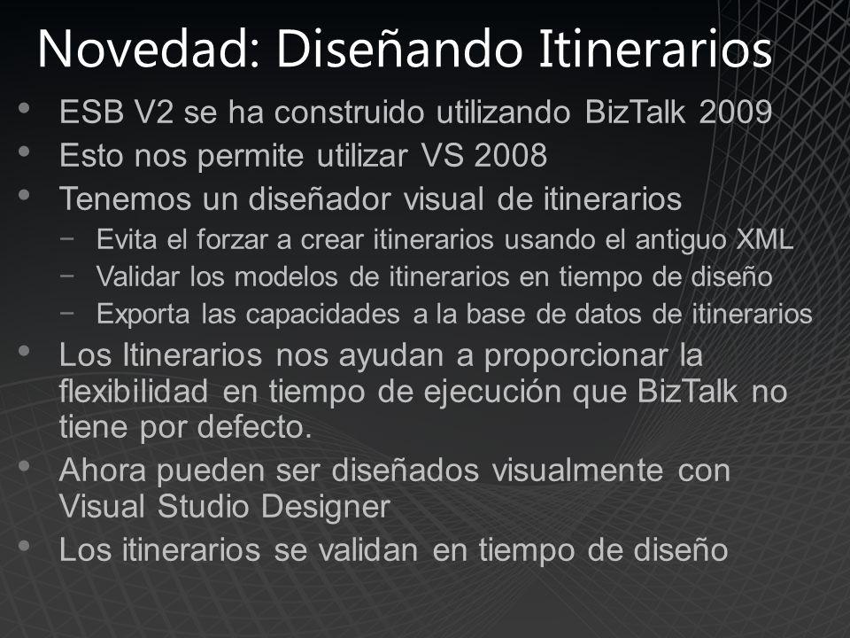 Novedad: Diseñando Itinerarios ESB V2 se ha construido utilizando BizTalk 2009 Esto nos permite utilizar VS 2008 Tenemos un diseñador visual de itinerarios Evita el forzar a crear itinerarios usando el antiguo XML Validar los modelos de itinerarios en tiempo de diseño Exporta las capacidades a la base de datos de itinerarios Los Itinerarios nos ayudan a proporcionar la flexibilidad en tiempo de ejecución que BizTalk no tiene por defecto.