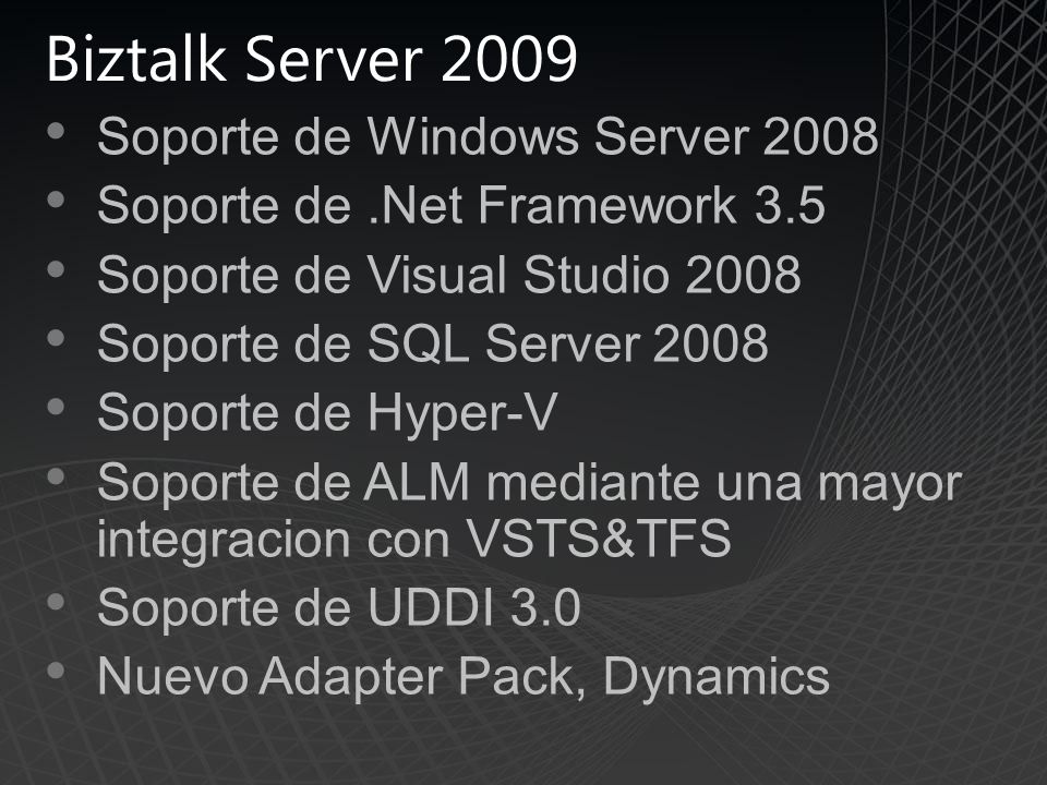 Biztalk Server 2009 Soporte de Windows Server 2008 Soporte de.Net Framework 3.5 Soporte de Visual Studio 2008 Soporte de SQL Server 2008 Soporte de Hyper-V Soporte de ALM mediante una mayor integracion con VSTS&TFS Soporte de UDDI 3.0 Nuevo Adapter Pack, Dynamics