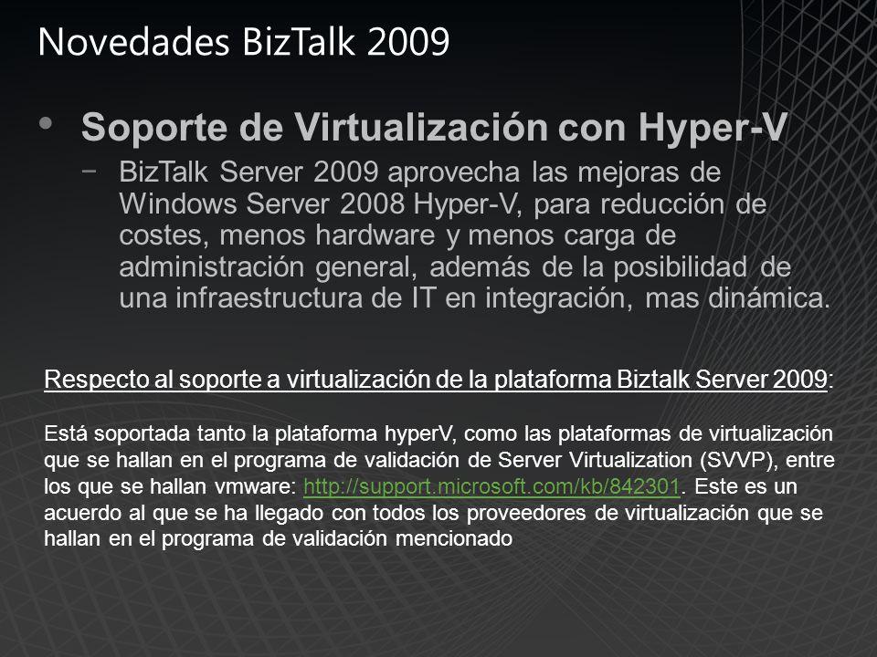 Novedades BizTalk 2009 Soporte de Virtualización con Hyper-V BizTalk Server 2009 aprovecha las mejoras de Windows Server 2008 Hyper-V, para reducción de costes, menos hardware y menos carga de administración general, además de la posibilidad de una infraestructura de IT en integración, mas dinámica.