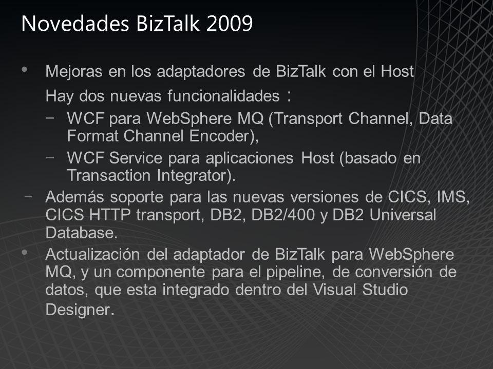 Novedades BizTalk 2009 Mejoras en los adaptadores de BizTalk con el Host Hay dos nuevas funcionalidades : WCF para WebSphere MQ (Transport Channel, Data Format Channel Encoder), WCF Service para aplicaciones Host (basado en Transaction Integrator).
