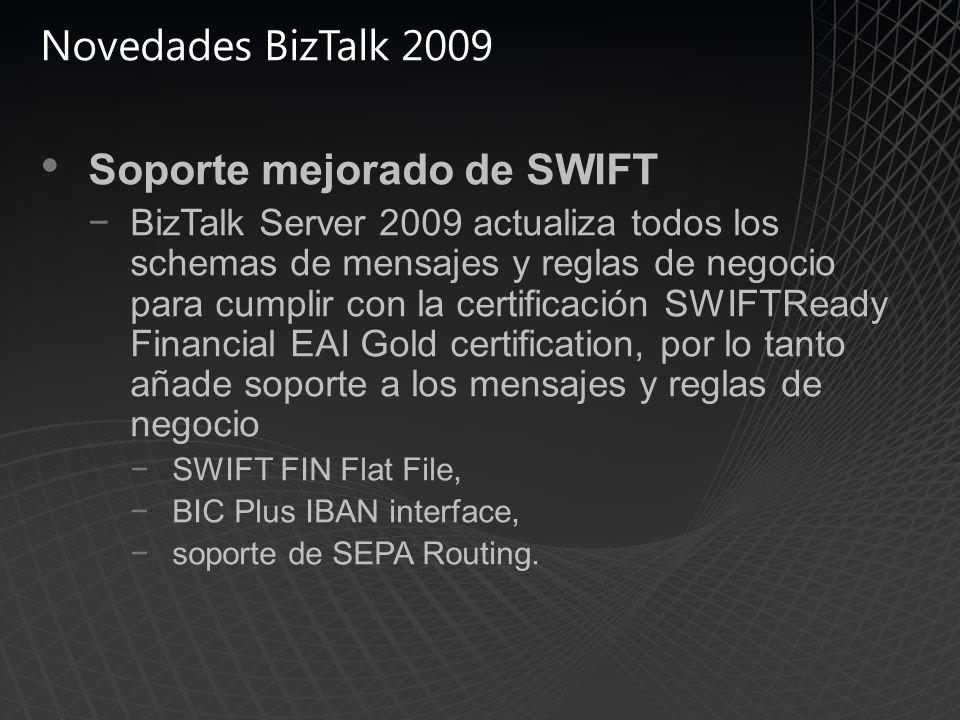 Novedades BizTalk 2009 Soporte mejorado de SWIFT BizTalk Server 2009 actualiza todos los schemas de mensajes y reglas de negocio para cumplir con la certificación SWIFTReady Financial EAI Gold certification, por lo tanto añade soporte a los mensajes y reglas de negocio SWIFT FIN Flat File, BIC Plus IBAN interface, soporte de SEPA Routing.