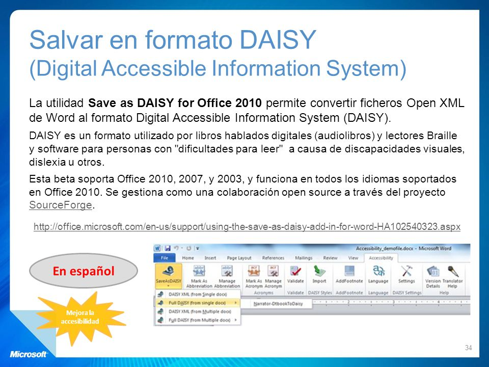 Salvar en formato DAISY (Digital Accessible Information System) La utilidad Save as DAISY for Office 2010 permite convertir ficheros Open XML de Word al formato Digital Accessible Information System (DAISY).