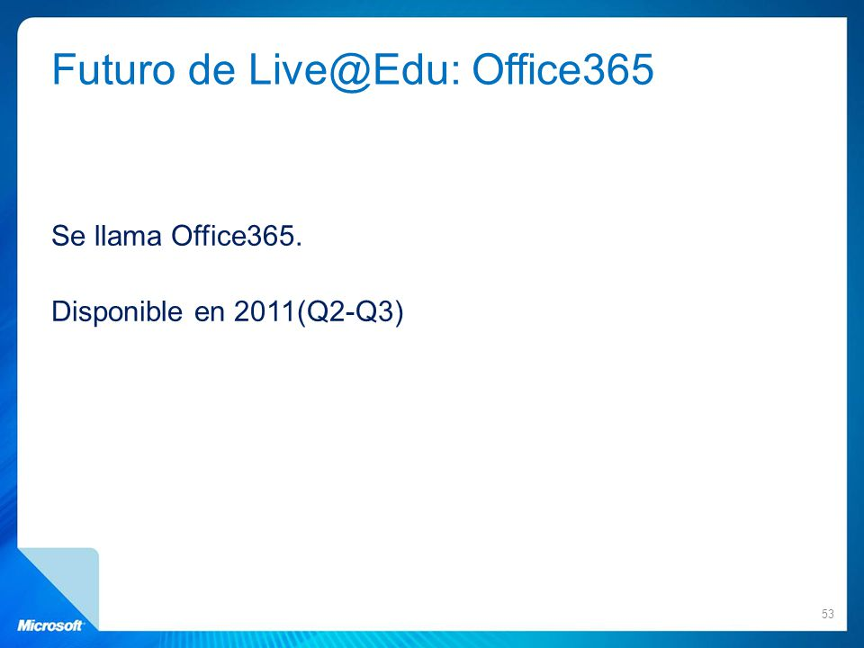 Futuro de Live@Edu: Office365 Se llama Office365. Disponible en 2011(Q2-Q3) 53
