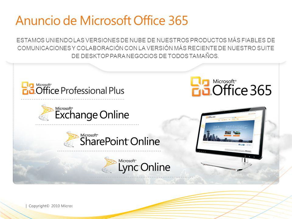 | Copyright© 2010 Microsoft Corporation Anuncio de Microsoft Office 365 ESTAMOS UNIENDO LAS VERSIONES DE NUBE DE NUESTROS PRODUCTOS MÁS FIABLES DE COMUNICACIONES Y COLABORACIÓN CON LA VERSIÓN MÁS RECIENTE DE NUESTRO SUITE DE DESKTOP PARA NEGOCIOS DE TODOS TAMAÑOS.