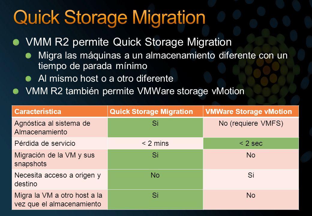 VMM R2 permite Quick Storage Migration Migra las máquinas a un almacenamiento diferente con un tiempo de parada mínimo Al mismo host o a otro diferente VMM R2 también permite VMWare storage vMotion CaracterísticaQuick Storage MigrationVMWare Storage vMotion Agnóstica al sistema de Almacenamiento SiNo (requiere VMFS) Pérdida de servicio< 2 mins< 2 sec Migración de la VM y sus snapshots SiNo Necesita acceso a origen y destino NoSi Migra la VM a otro host a la vez que el almacenamiento SiNo