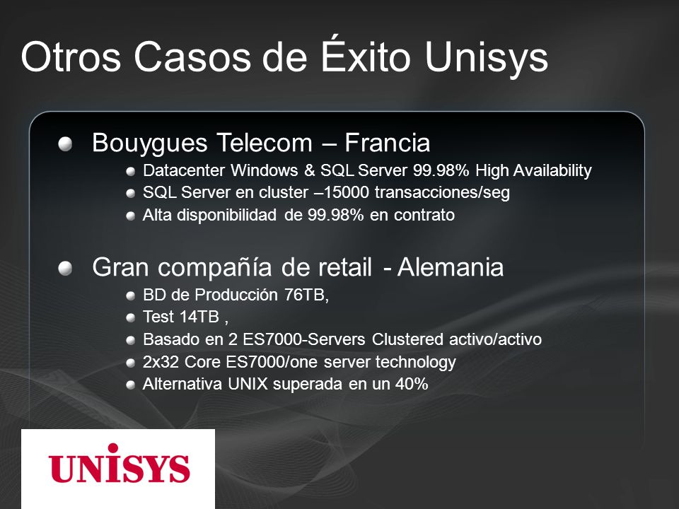 Otros Casos de Éxito Unisys Bouygues Telecom – Francia Datacenter Windows & SQL Server 99.98% High Availability SQL Server en cluster –15000 transacciones/seg Alta disponibilidad de 99.98% en contrato Gran compañía de retail - Alemania BD de Producción 76TB, Test 14TB, Basado en 2 ES7000-Servers Clustered activo/activo 2x32 Core ES7000/one server technology Alternativa UNIX superada en un 40%