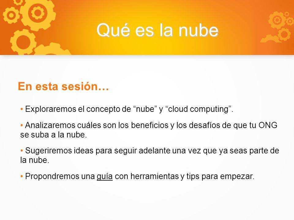 Qué es la nube En esta sesión… Exploraremos el concepto de nube y cloud computing. Analizaremos cuáles son los beneficios y los desafíos de que tu ONG